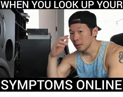 Ups, Dank Memes, and Looking: WHEN YOU LOOK UP YOUR  SYMPTOMS ONLINE