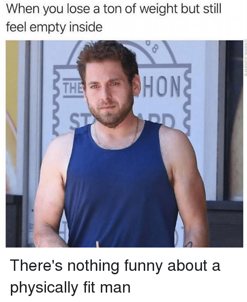 Funny, Girl Memes, and Hon: When you lose a ton of weight but still  feel empty inside  HON  THE There's nothing funny about a physically fit man