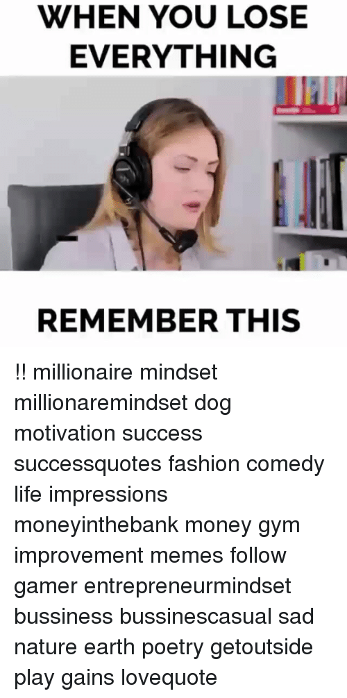 Fashion, Gym, and Life: WHEN YOU LOSE  EVERYTHING  REMEMBER THIS !! millionaire mindset millionaremindset dog motivation success successquotes fashion comedy life impressions moneyinthebank money gym improvement memes follow gamer entrepreneurmindset bussiness bussinescasual sad nature earth poetry getoutside play gains lovequote