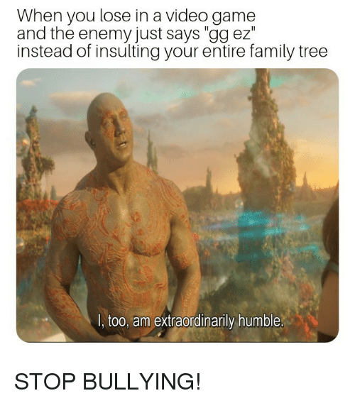 "Family, Gg, and Game: When you lose in a video game  and the enemy just says ""gg ez""  instead of insulting your entire family tree  I, too, am extraordinarily humble STOP BULLYING!"