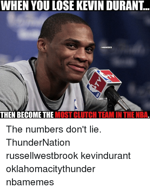 Kevin Durant, Memes, and 🤖: WHEN YOU LOSE KEVIN DURANT..  ONBAMEMES  THEN BECOME THE  MOST CLUTCH TEAM IN THE NBA The numbers don't lie. ThunderNation russellwestbrook kevindurant oklahomacitythunder nbamemes