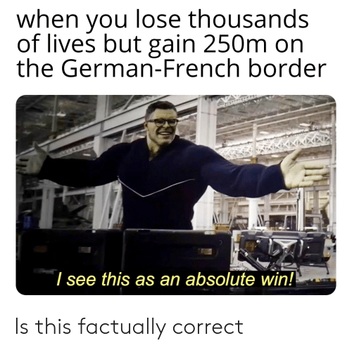 History, French, and German: when you lose thousands  of lives but gain 250m on  the German-French border  I see this as an absolute win! Is this factually correct