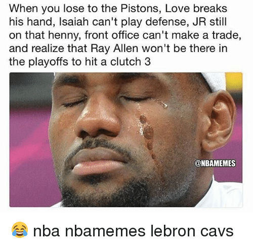 Basketball, Cavs, and Love: When you lose to the Pistons, Love breaks  his hand, lsaiah can't play defense, JR still  on that henny, front office can't make a trade,  and realize that Ray Allen won't be there in  the playoffs to hit a clutch 3  @NBAMEMES 😂 nba nbamemes lebron cavs