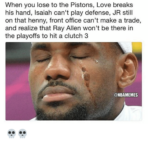 Love, Nba, and Office: When you lose to the Pistons, Love breaks  his hand, lsaiah can't play defense, JR still  on that henny, front office can't make a trade,  and realize that Ry Allen won't be there in  the playoffs to hit a clutch 3  @NBAMEMES 💀💀