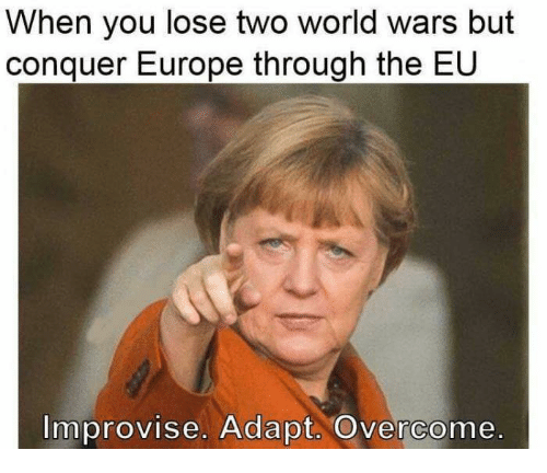 Memes, Europe, and World: When you lose two world wars but  conquer Europe through the EU  Improvise. Adapt. Overcome