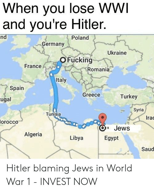France, Germany, and Greece: When you lose WWI  and you're Hitler.  nd  Poland  Germany  Ukraine  OFucking  France  Romania  Italy  Spain  Greece  Turkey  ugal  Syria  Tunisia  Irac  Ira  orocco  Jews  Egypt  Algeria  Libya  Saud Hitler blaming Jews in World War 1 - INVEST NOW