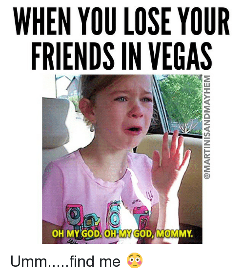 Oh My: WHEN YOU LOSE YOUR FRIENDS IN VEGAS OH MY GOD OHH MY GOD
