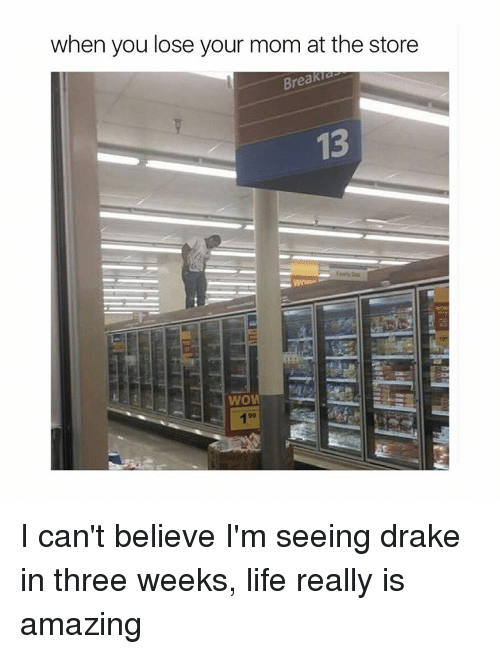 Drake, Life, and Girl Memes: when you lose your mom at the store  Breakia  WOM I can't believe I'm seeing drake in three weeks, life really is amazing