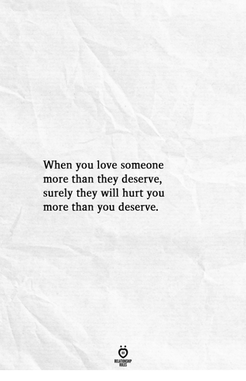 Love, Will, and They: When you love someone  more than they deserve  surely they will hurt you  more than you deserve.
