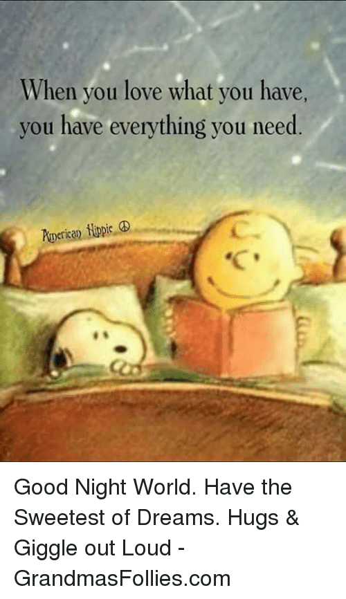 Love, Memes, and Good: When you love what you have,  you have everything you need Good Night World. Have the Sweetest of Dreams.  Hugs & Giggle out Loud - GrandmasFollies.com