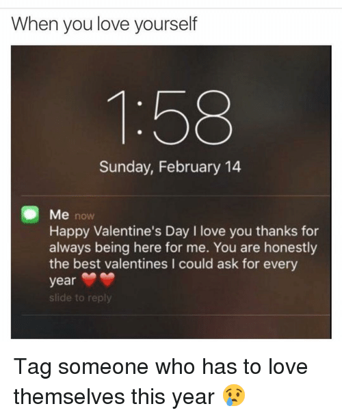 Funny, Valentine, and Valentine Day: When you love yourself  Sunday, February 14  Me now  Happy Valentine's Day I love you thanks for  always being here for me. You are honestly  the best valentines l could ask for every  year  slide to reply Tag someone who has to love themselves this year 😢