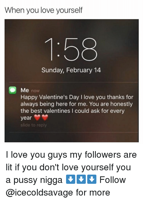 Dank, Valentine, and Valentine Day: When you love yourself  Sunday, February 14  Me now  Happy Valentine's Day I love you thanks for  always being here for me. You are honestly  the best valentines l could ask for every  year  slide to reply I love you guys my followers are lit if you don't love yourself you a pussy nigga ⬇️⬇️⬇️ Follow @icecoldsavage for more
