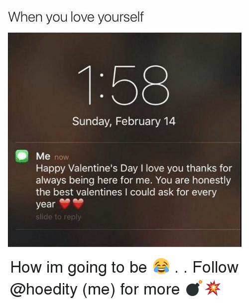 Memes, 🤖, and Valentine Day: When you love yourself  Sunday, February 14  Me now  Happy Valentine's Day l love you thanks for  always being here for me. You are honestly  the best valentines l could ask for every  year  slide to reply How im going to be 😂 . . Follow @hoedity (me) for more 💣💥