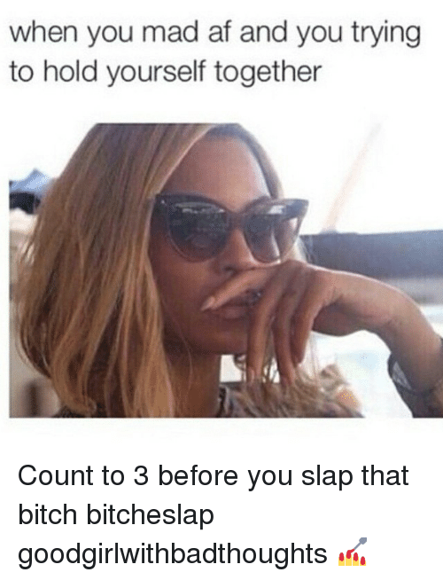 Af, Bitch, and Memes: when you mad af and you trying  to hold yourself together Count to 3 before you slap that bitch bitcheslap goodgirlwithbadthoughts 💅