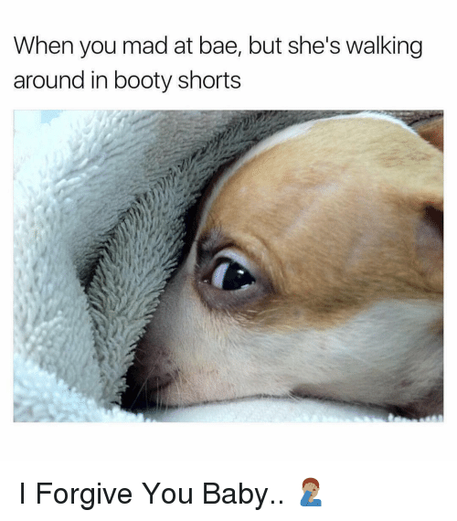 Bae, Booty, and Dank Memes: When you mad at bae, but she's walking  around in booty shorts I Forgive You Baby.. 🤦🏽‍♂️