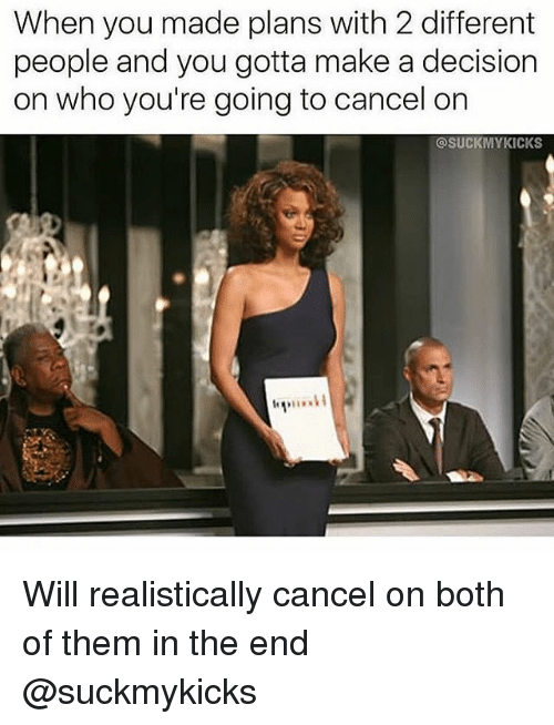 Girl Memes, Make A, and Who: When you made plans with 2 different  people and you gotta make a decision  on who you're going to cancel on  @SUCKMYKICKS Will realistically cancel on both of them in the end @suckmykicks