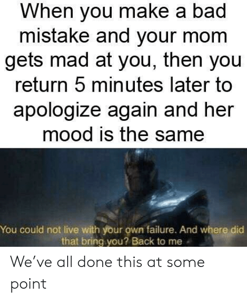 Bad, Mood, and Live: When you make a bad  mistake and your mom  gets mad at you, then you  return 5 minutes later to  apologize again and her  mood is the same  You could not live with your own failure. And where did  that bring you? Back to me We've all done this at some point