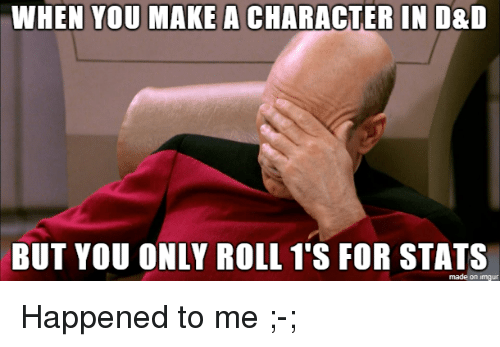 Imgur, D&d, and Make A: WHEN YOU MAKE A CHARACTER IN D&D  BUT YOU ONLY ROLL 1'S FOR STATS  made on imgur Happened to me ;-;