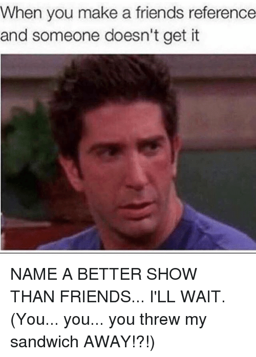 Friends, Girl Memes, and Make A: When you make a friends reference  and someone doesn't get it NAME A BETTER SHOW THAN FRIENDS... I'LL WAIT. (You... you... you threw my sandwich AWAY!?!)