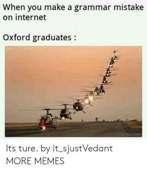 Dank, Internet, and Memes: When you make a grammar mistake  on internet  Oxford graduates: Its ture. by it_sjustVedant MORE MEMES