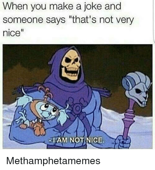 """Memes, 🤖, and Make A: When you make a joke and  someone says """"that's not very  nice""""  IAM NO  NICE. Methamphetamemes"""