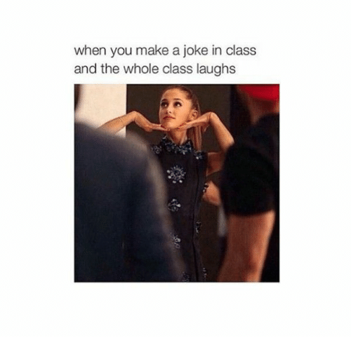 Make A, Class, and Make: when you make a joke in class  and the whole class laughs