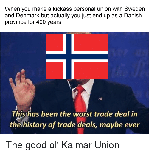 The Worst, Denmark, and Good: When you make a kickass personal union with Sweden  and Denmark but actually you just end up as a Danish  province for 400 years  Thishas been the worst trade deal in  the history of trade deals, maybe ever