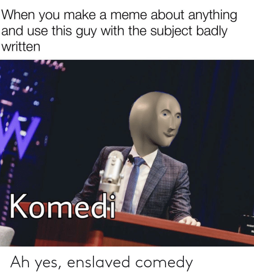 Meme, Comedy, and Yes: When you make a meme about anything  and use this guy with the subject badly  written  Komedi  NIGHT Ah yes, enslaved comedy