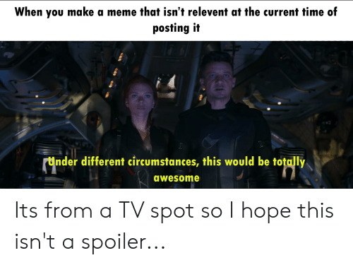 Meme, Time, and Awesome: When you make a meme that isn't relevent at the current time of  posting it  Under different circumstances, this would be totally  awesome Its from a TV spot so I hope this isn't a spoiler...