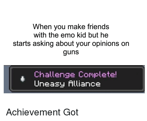 Emo, Friends, and Guns: When you make friends  with the emo kid but he  starts asking about your opinions on  guns  Challenge Complete!  Uneasy Alliance