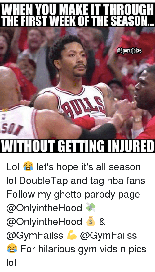 Ghetto, Gym, and Lol: WHEN YOU MAKE ITTHROUGH  THE FIRST WEEK OF THE SEASON  OSportsjokes  WITHOUT GETTING INJURED Lol 😂 let's hope it's all season lol DoubleTap and tag nba fans Follow my ghetto parody page @OnlyintheHood 💸 @OnlyintheHood 💰 & @GymFailss 💪 @GymFailss 😂 For hilarious gym vids n pics lol