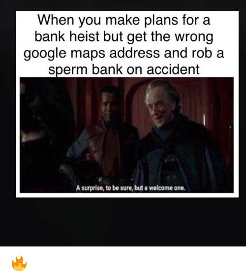 Google, Memes, and Bank: When you make plans for a  bank heist but get the wrong  google maps address and rob a  sperm bank on accident  A surprise, to be sure, but a welcome one. 🔥