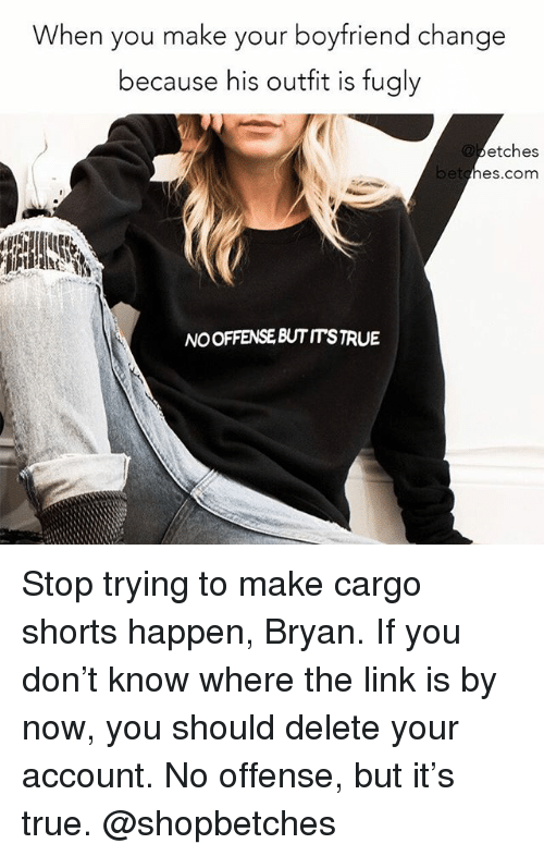 True, Link, and Girl Memes: When you make your boyfriend changee  because his outfit is fugly  etches  hes.com  betg  NO OFFENSE BUTITSTRUE Stop trying to make cargo shorts happen, Bryan. If you don't know where the link is by now, you should delete your account. No offense, but it's true. @shopbetches