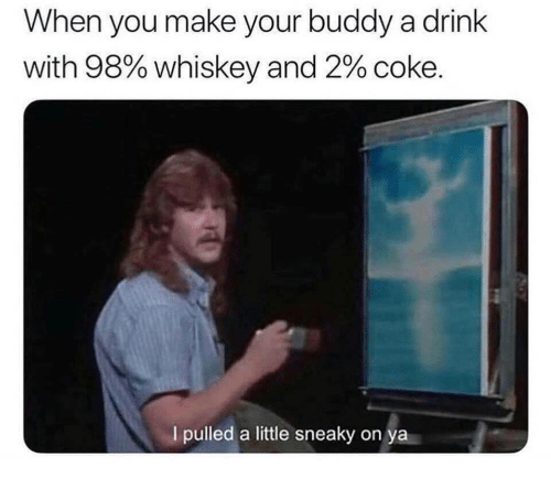 Whiskey, Coke, and Make: When you make your buddy a drink  with 98% whiskey and 2% coke.  I pulled a little sneaky on ya