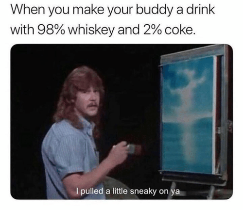 Relationships, Whiskey, and Coke: When you make your buddy a drink  with 98% whiskey and 2% coke.  I pulled a little sneaky on ya