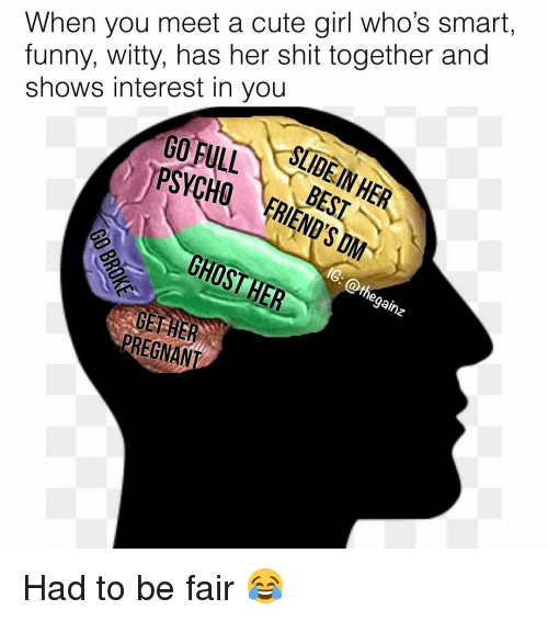 Cute, Funny, and Memes: When you meet a cute girl who's smart,  funny, witty, has her shit together and  shows interest in you  GOFULLSDE  gai  PREGNANT Had to be fair 😂