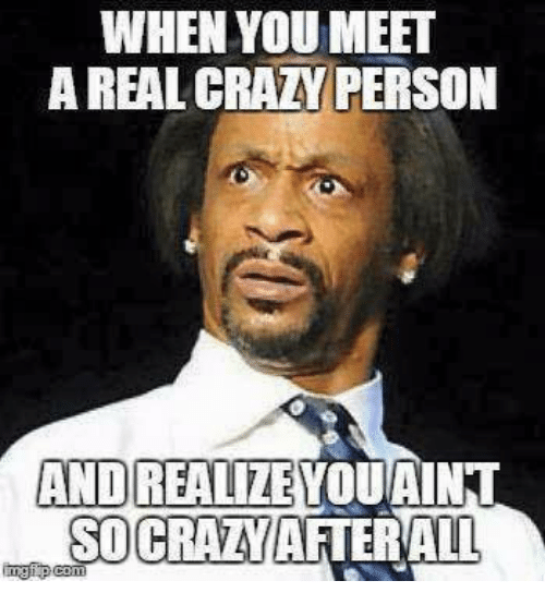 Crazy, Memes, and 🤖: WHEN YOU MEET  A REAL CRAZY PERSON  AND  REALIZE  YOUAINT  SOCRALYAFTERWALL