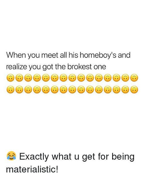 Memes, What U, and 🤖: When you meet all his homeboy's and  realize you got the brokest one 😂 Exactly what u get for being materialistic!