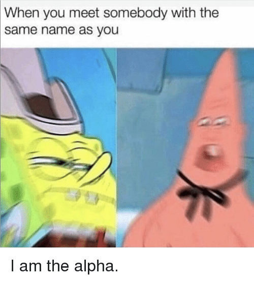 Alpha, Name, and You: When  you meet somebody with the  name as you  same I am the alpha.