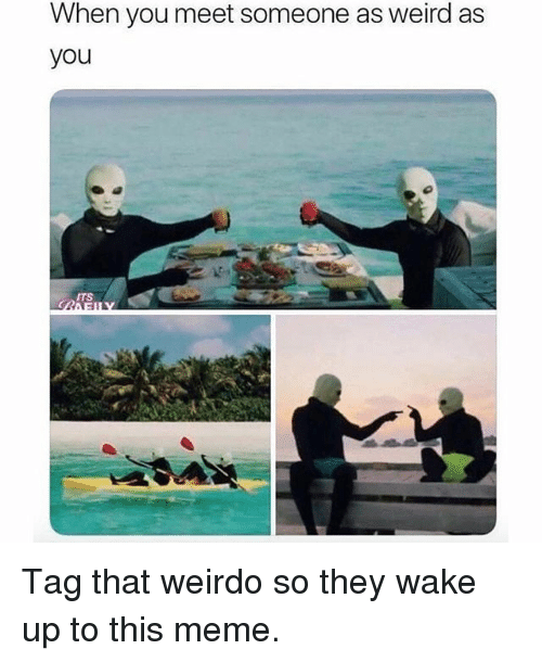 Meme, Memes, and Weird: When you meet someone as weird as  you  ITS Tag that weirdo so they wake up to this meme.