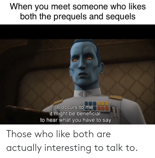 Beneficial, Who, and You: When you meet someone who likes  both the prequels and sequels  It occurs to me  it might be beneficial  to hear what you have to say Those who like both are actually interesting to talk to.
