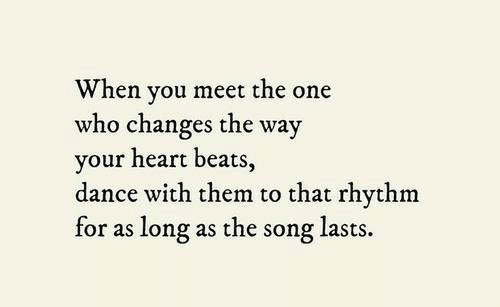 Beats, Heart, and Dance: When you meet the one  who changes the way  your heart beats,  dance with them to that rhythm  for as long as the song lasts.