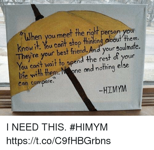 Best Friend, Memes, and Best: When you meet the right person yor  know it. You cant stop thinking about 4  Theyre your best friend. And your soulmafe.  You cant wait to spend the rest of your  Iife with themoead nothing else  Con compare  them.  -HIMYM I NEED THIS. #HIMYM https://t.co/C9fHBGrbns