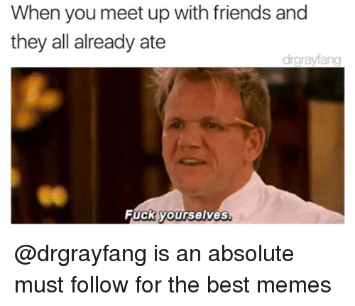 when you meet up with friends and they all already ate drgrayfang