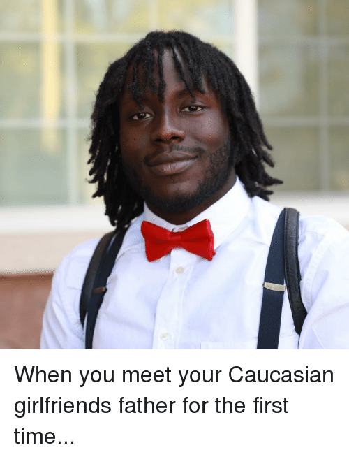 Memes, Caucasian, and Time: When you meet your Caucasian girlfriends father for the first time...