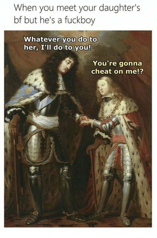 Fuckboy, Classical Art, and Her: When you meet your daughter's  bf but he's a fuckboy  Whatever you do to  her, I'll do to you!  You're gonna  cheat on me!?