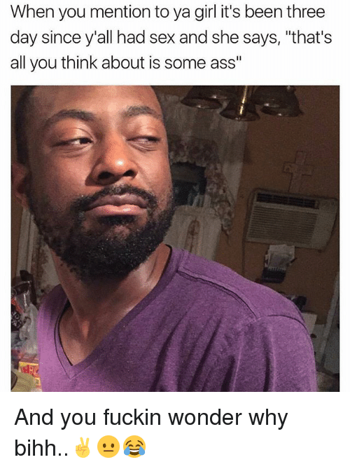 """Ass, Memes, and Sex: When you mention to ya girl it's been three  day since y'all had sex and she says, """"that's  all you think about is some ass"""" And you fuckin wonder why bihh..✌😐😂"""