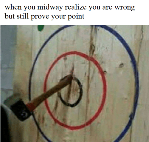 Midway, You, and Still: when you midway realize you are wrong  but still prove your point