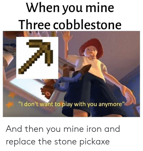 "Mine, Iron, and Play: When you mine  Three cobblestone  ""I don't want to play with you anymore"" And then you mine iron and replace the stone pickaxe"