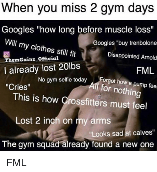 "Clothes, Disappointed, and Fml: When you miss 2 gym days  Googles ""how long before muscle loss'""  Will my clothes still fit  ThemGainz Offcia  I already lost 20lbs  Cries""  Googles ""buy trenbolone  Disappointed Arnold  FML  No gym selfie todayForgot how a  f for nothing  This is how Crossfitters must feel  Lost 2 inch on my arms  ""Looks sad at calves""  The gym squad already found a new one FML"